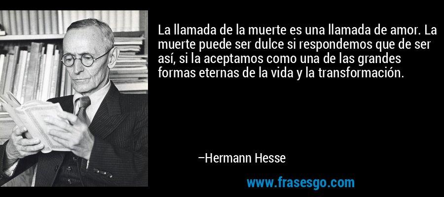 La llamada de la muerte es una llamada de amor. La muerte puede ser dulce si respondemos que de ser así, si la aceptamos como una de las grandes formas eternas de la vida y la transformación. – Hermann Hesse