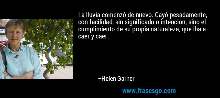 La lluvia comenzó de nuevo. Cayó pesadamente, con facilidad, sin significado o intención, sino el cumplimiento de su propia naturaleza, que iba a caer y caer. – Helen Garner