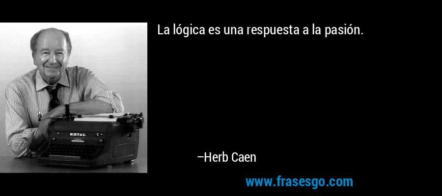 La lógica es una respuesta a la pasión. – Herb Caen