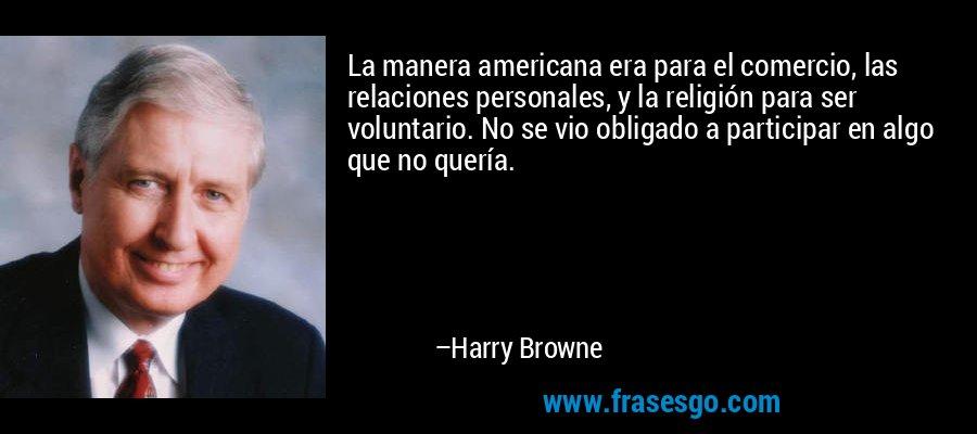 La manera americana era para el comercio, las relaciones personales, y la religión para ser voluntario. No se vio obligado a participar en algo que no quería. – Harry Browne