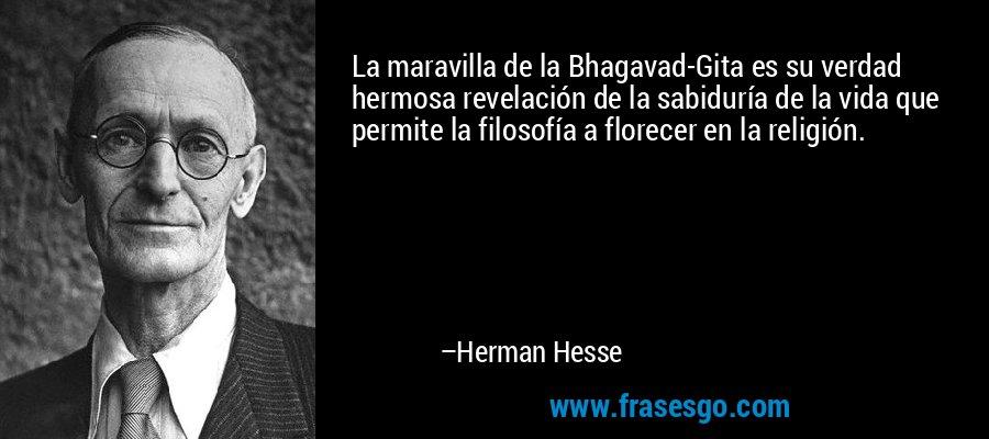 La maravilla de la Bhagavad-Gita es su verdad hermosa revelación de la sabiduría de la vida que permite la filosofía a florecer en la religión. – Herman Hesse