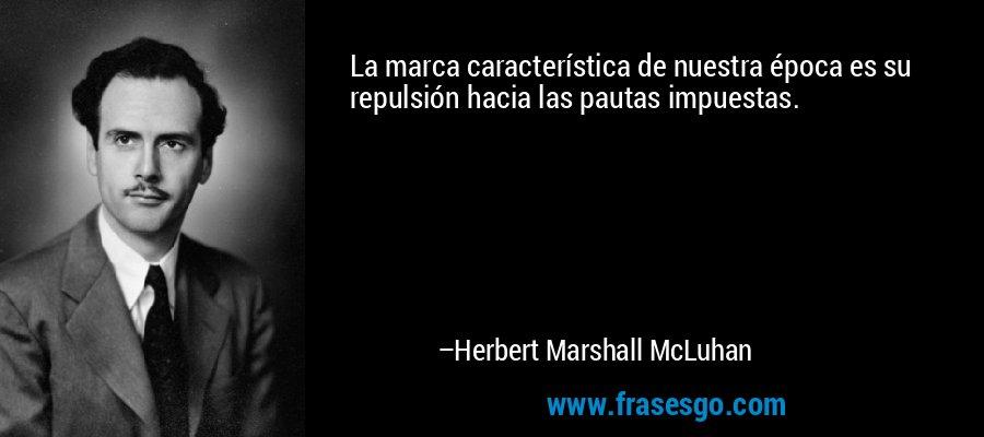 La marca característica de nuestra época es su repulsión hacia las pautas impuestas. – Herbert Marshall McLuhan