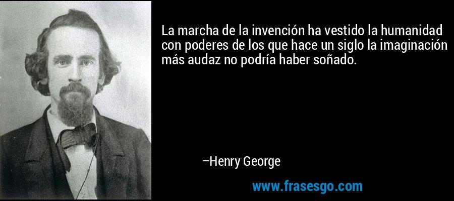 La marcha de la invención ha vestido la humanidad con poderes de los que hace un siglo la imaginación más audaz no podría haber soñado. – Henry George