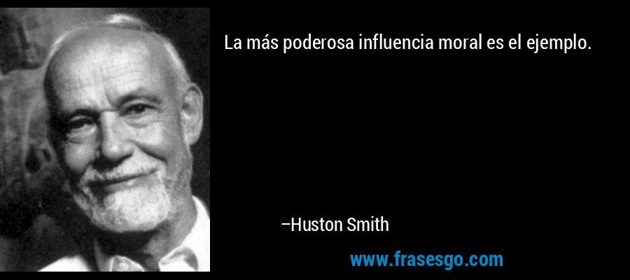 La más poderosa influencia moral es el ejemplo. – Huston Smith