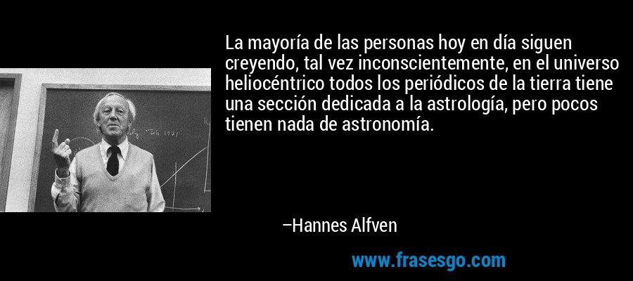 La mayoría de las personas hoy en día siguen creyendo, tal vez inconscientemente, en el universo heliocéntrico todos los periódicos de la tierra tiene una sección dedicada a la astrología, pero pocos tienen nada de astronomía. – Hannes Alfven