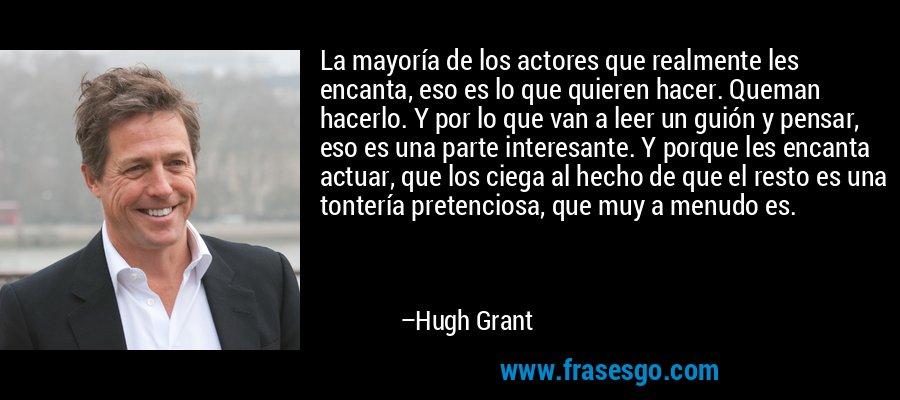 La mayoría de los actores que realmente les encanta, eso es lo que quieren hacer. Queman hacerlo. Y por lo que van a leer un guión y pensar, eso es una parte interesante. Y porque les encanta actuar, que los ciega al hecho de que el resto es una tontería pretenciosa, que muy a menudo es. – Hugh Grant
