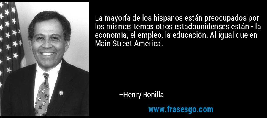 La mayoría de los hispanos están preocupados por los mismos temas otros estadounidenses están - la economía, el empleo, la educación. Al igual que en Main Street America. – Henry Bonilla