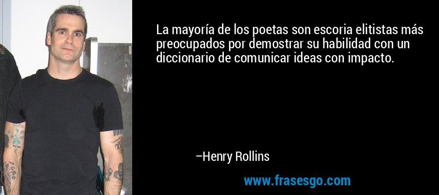 La mayoría de los poetas son escoria elitistas más preocupados por demostrar su habilidad con un diccionario de comunicar ideas con impacto. – Henry Rollins