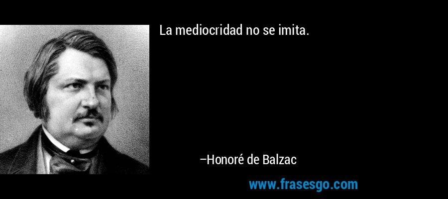 La mediocridad no se imita. – Honoré de Balzac