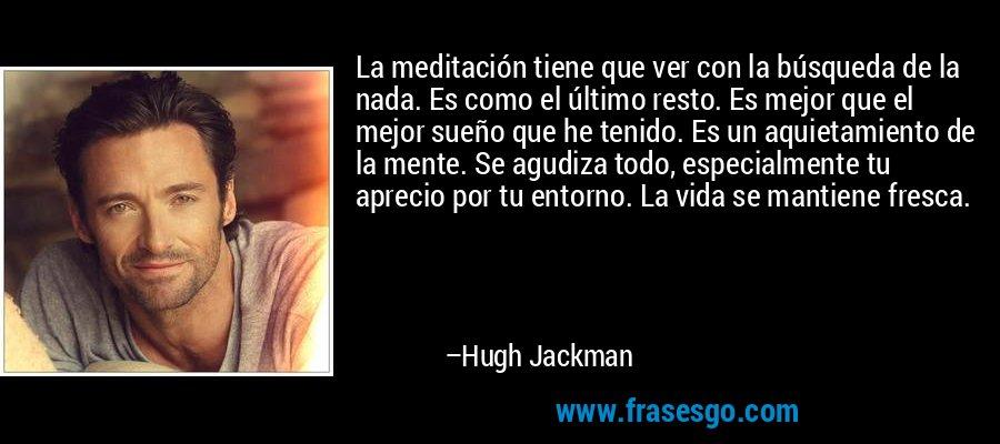 La meditación tiene que ver con la búsqueda de la nada. Es como el último resto. Es mejor que el mejor sueño que he tenido. Es un aquietamiento de la mente. Se agudiza todo, especialmente tu aprecio por tu entorno. La vida se mantiene fresca. – Hugh Jackman