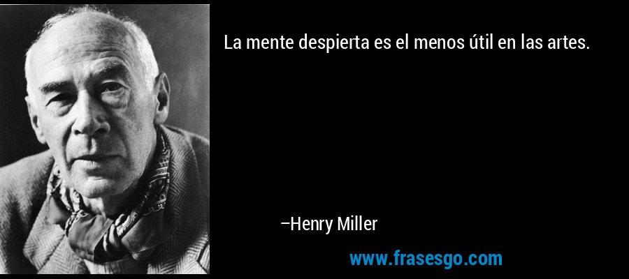 La mente despierta es el menos útil en las artes. – Henry Miller