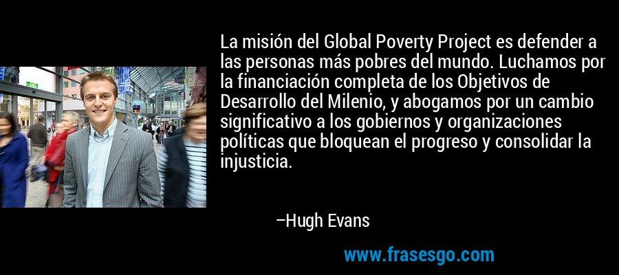 La misión del Global Poverty Project es defender a las personas más pobres del mundo. Luchamos por la financiación completa de los Objetivos de Desarrollo del Milenio, y abogamos por un cambio significativo a los gobiernos y organizaciones políticas que bloquean el progreso y consolidar la injusticia. – Hugh Evans