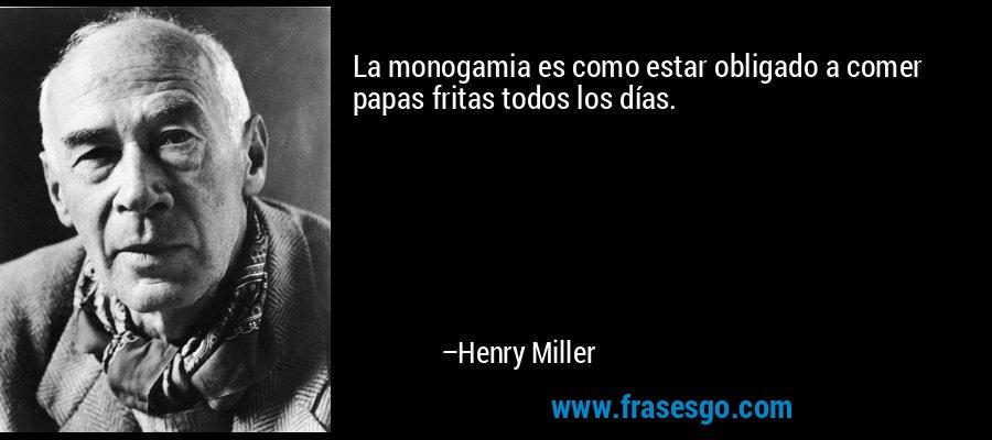 La monogamia es como estar obligado a comer papas fritas todos los días. – Henry Miller