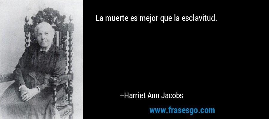 La muerte es mejor que la esclavitud. – Harriet Ann Jacobs