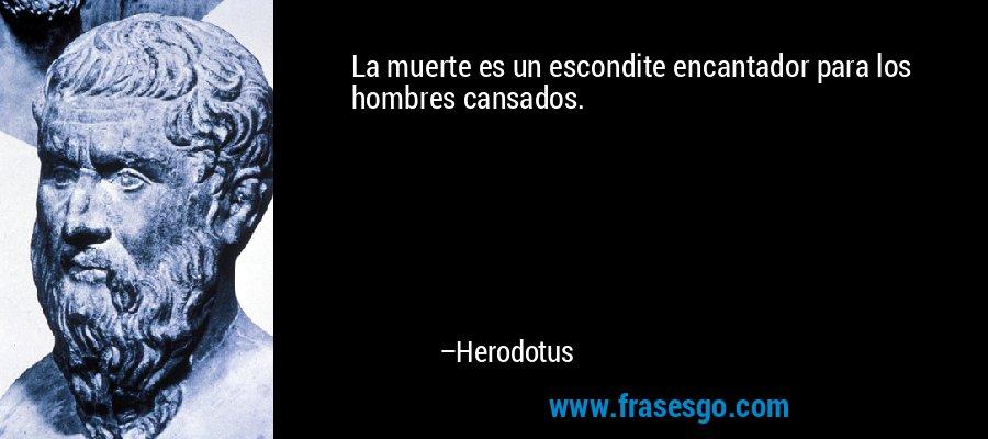 La muerte es un escondite encantador para los hombres cansados. – Herodotus