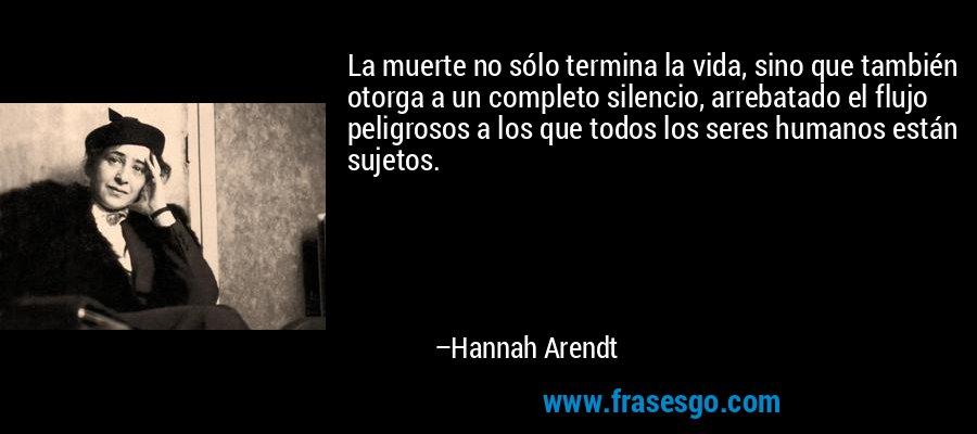La muerte no sólo termina la vida, sino que también otorga a un completo silencio, arrebatado el flujo peligrosos a los que todos los seres humanos están sujetos. – Hannah Arendt