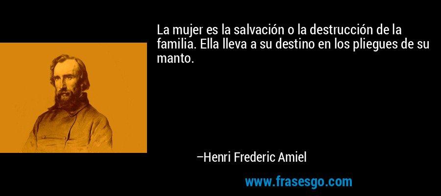 La mujer es la salvación o la destrucción de la familia. Ella lleva a su destino en los pliegues de su manto. – Henri Frederic Amiel