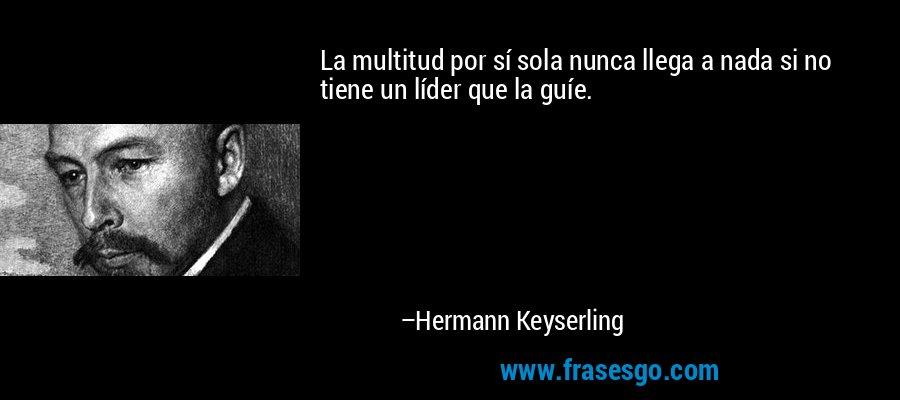 La multitud por sí sola nunca llega a nada si no tiene un líder que la guíe. – Hermann Keyserling
