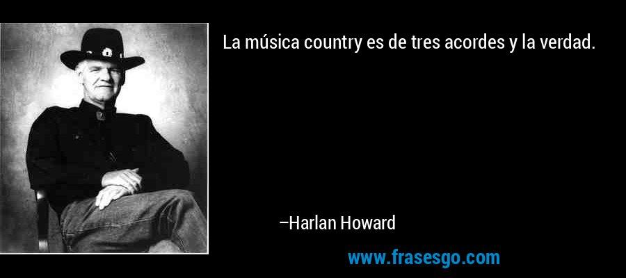 La música country es de tres acordes y la verdad. – Harlan Howard