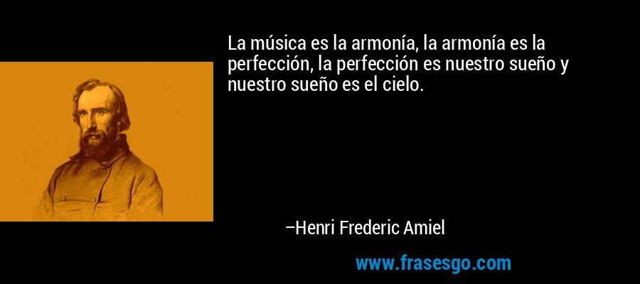 La música es la armonía, la armonía es la perfección, la perfección es nuestro sueño y nuestro sueño es el cielo. – Henri Frederic Amiel