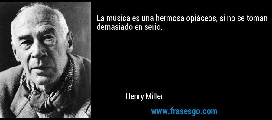 La música es una hermosa opiáceos, si no se toman demasiado en serio. – Henry Miller