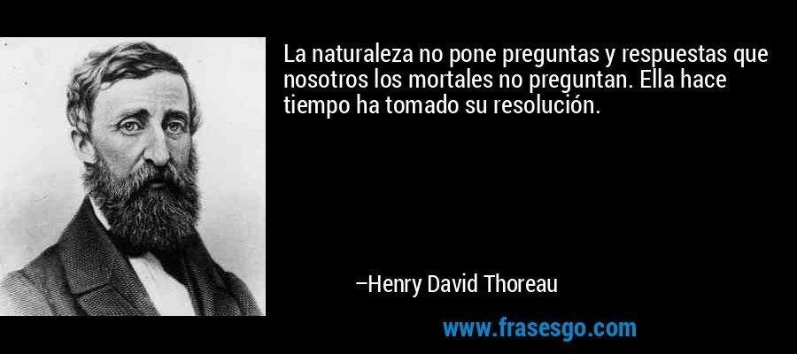 La naturaleza no pone preguntas y respuestas que nosotros los mortales no preguntan. Ella hace tiempo ha tomado su resolución. – Henry David Thoreau