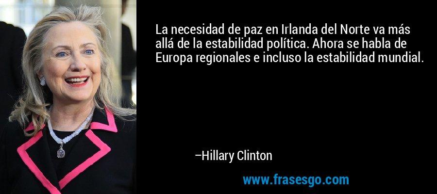 La necesidad de paz en Irlanda del Norte va más allá de la estabilidad política. Ahora se habla de Europa regionales e incluso la estabilidad mundial. – Hillary Clinton