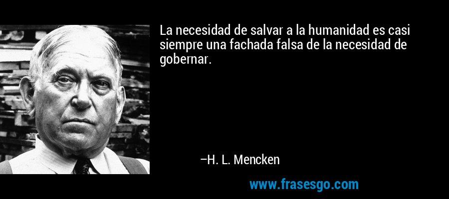 La necesidad de salvar a la humanidad es casi siempre una fachada falsa de la necesidad de gobernar. – H. L. Mencken