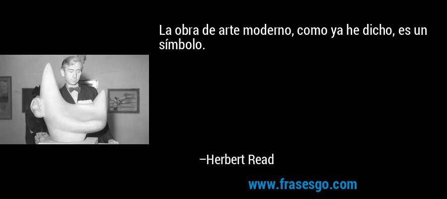 La obra de arte moderno, como ya he dicho, es un símbolo. – Herbert Read