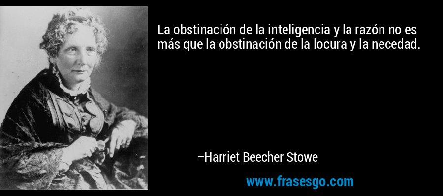 La obstinación de la inteligencia y la razón no es más que la obstinación de la locura y la necedad. – Harriet Beecher Stowe