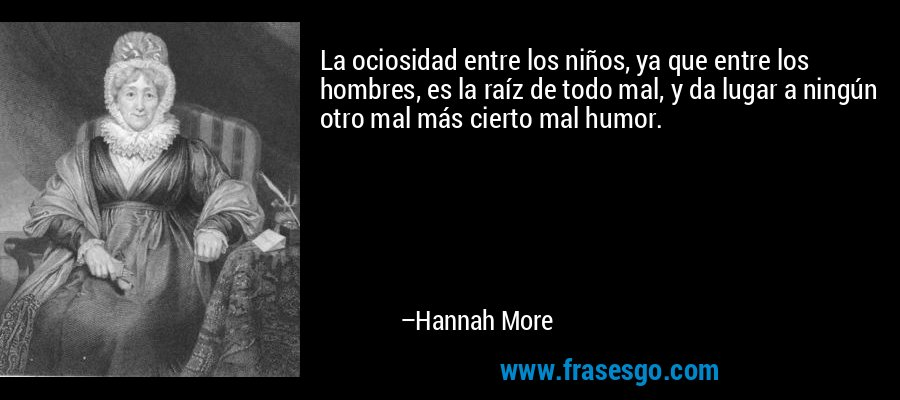 La ociosidad entre los niños, ya que entre los hombres, es la raíz de todo mal, y da lugar a ningún otro mal más cierto mal humor. – Hannah More