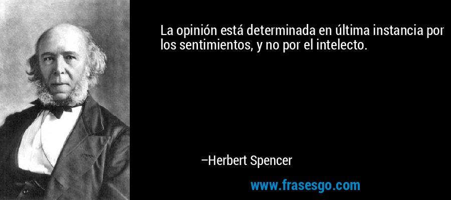 La opinión está determinada en última instancia por los sentimientos, y no por el intelecto. – Herbert Spencer