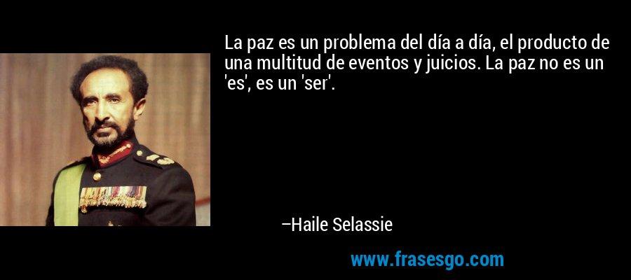 La paz es un problema del día a día, el producto de una multitud de eventos y juicios. La paz no es un 'es', es un 'ser'. – Haile Selassie