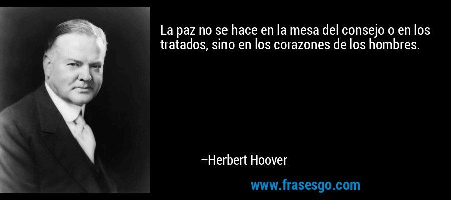 La paz no se hace en la mesa del consejo o en los tratados, sino en los corazones de los hombres. – Herbert Hoover