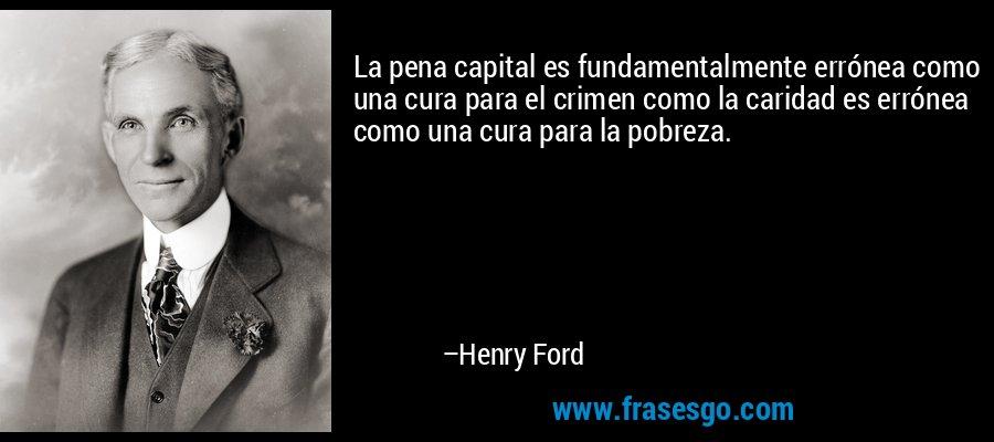 La pena capital es fundamentalmente errónea como una cura para el crimen como la caridad es errónea como una cura para la pobreza. – Henry Ford