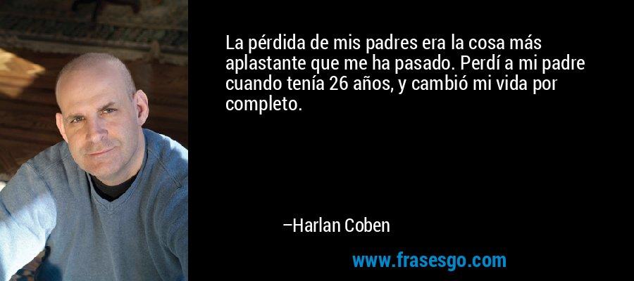 La pérdida de mis padres era la cosa más aplastante que me ha pasado. Perdí a mi padre cuando tenía 26 años, y cambió mi vida por completo. – Harlan Coben