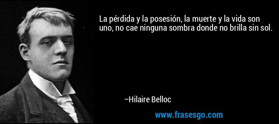 La pérdida y la posesión, la muerte y la vida son uno, no cae ninguna sombra donde no brilla sin sol. – Hilaire Belloc