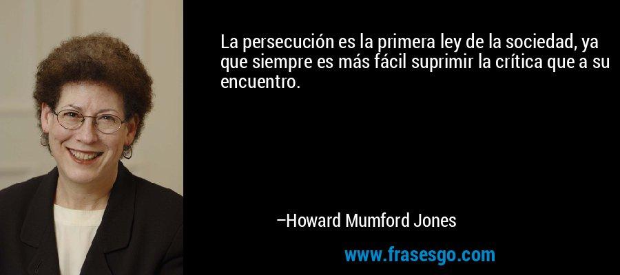 La persecución es la primera ley de la sociedad, ya que siempre es más fácil suprimir la crítica que a su encuentro. – Howard Mumford Jones