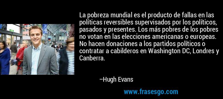 La pobreza mundial es el producto de fallas en las políticas reversibles supervisados por los políticos, pasados y presentes. Los más pobres de los pobres no votan en las elecciones americanas o europeas. No hacen donaciones a los partidos políticos o contratar a cabilderos en Washington DC, Londres y Canberra. – Hugh Evans