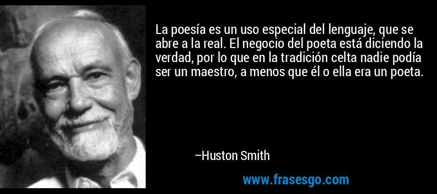 La poesía es un uso especial del lenguaje, que se abre a la real. El negocio del poeta está diciendo la verdad, por lo que en la tradición celta nadie podía ser un maestro, a menos que él o ella era un poeta. – Huston Smith