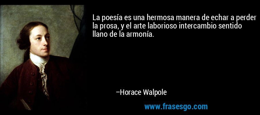 La poesía es una hermosa manera de echar a perder la prosa, y el arte laborioso intercambio sentido llano de la armonía. – Horace Walpole
