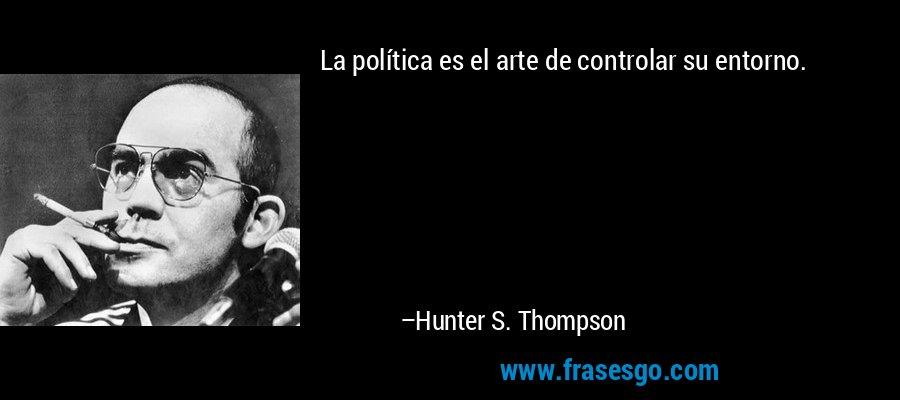 La política es el arte de controlar su entorno. – Hunter S. Thompson