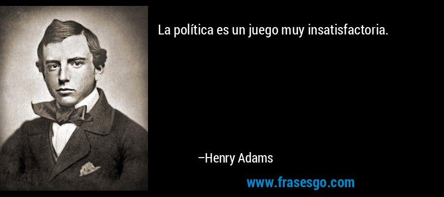La política es un juego muy insatisfactoria. – Henry Adams