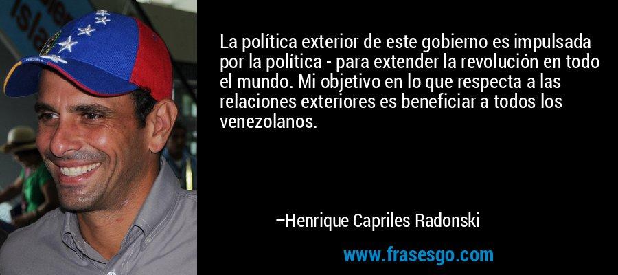 La política exterior de este gobierno es impulsada por la política - para extender la revolución en todo el mundo. Mi objetivo en lo que respecta a las relaciones exteriores es beneficiar a todos los venezolanos. – Henrique Capriles Radonski