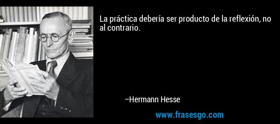 La práctica debería ser producto de la reflexión, no al contrario. – Hermann Hesse