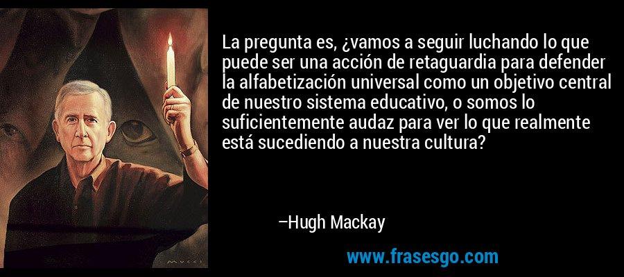 La pregunta es, ¿vamos a seguir luchando lo que puede ser una acción de retaguardia para defender la alfabetización universal como un objetivo central de nuestro sistema educativo, o somos lo suficientemente audaz para ver lo que realmente está sucediendo a nuestra cultura? – Hugh Mackay