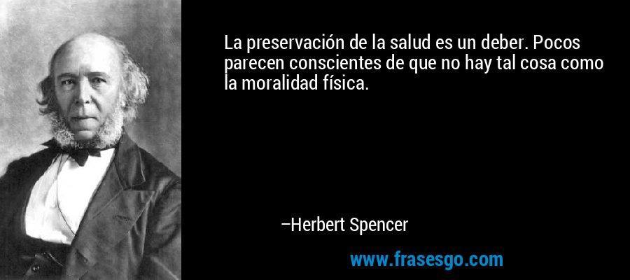La preservación de la salud es un deber. Pocos parecen conscientes de que no hay tal cosa como la moralidad física. – Herbert Spencer