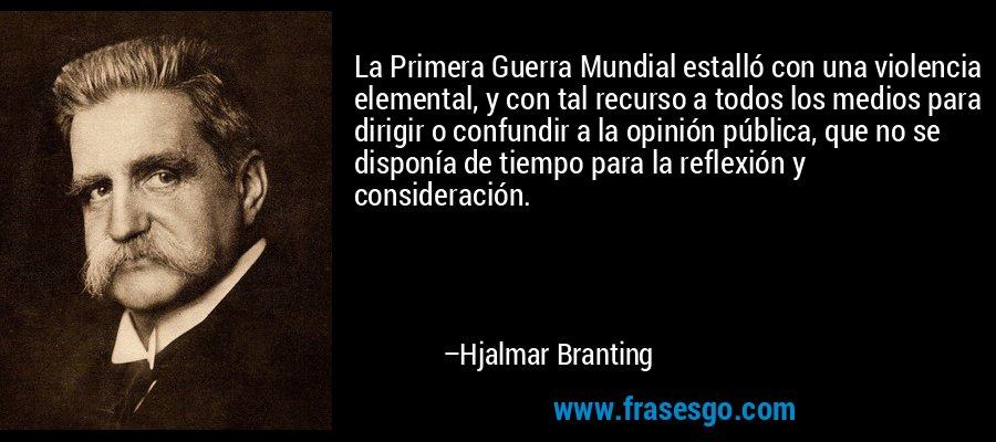 La Primera Guerra Mundial estalló con una violencia elemental, y con tal recurso a todos los medios para dirigir o confundir a la opinión pública, que no se disponía de tiempo para la reflexión y consideración. – Hjalmar Branting