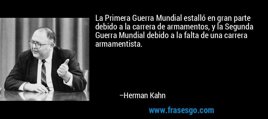 La Primera Guerra Mundial estalló en gran parte debido a la carrera de armamentos, y la Segunda Guerra Mundial debido a la falta de una carrera armamentista. – Herman Kahn