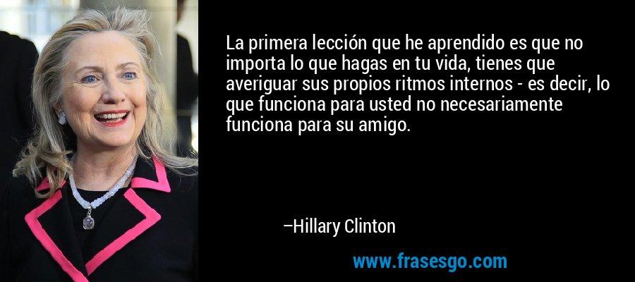 La primera lección que he aprendido es que no importa lo que hagas en tu vida, tienes que averiguar sus propios ritmos internos - es decir, lo que funciona para usted no necesariamente funciona para su amigo. – Hillary Clinton